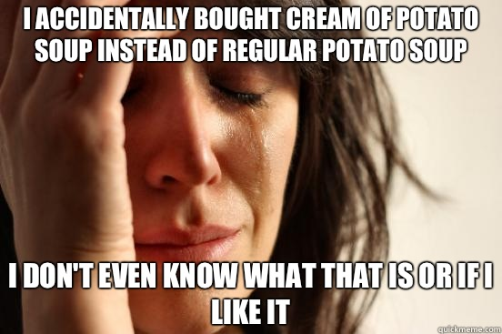 I accidentally bought cream of potato soup instead of regular potato soup I don't even know what that is or if I like it - I accidentally bought cream of potato soup instead of regular potato soup I don't even know what that is or if I like it  First World Problems