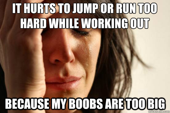 it hurts to jump or run too hard while working out because my boobs are too big - it hurts to jump or run too hard while working out because my boobs are too big  Misc
