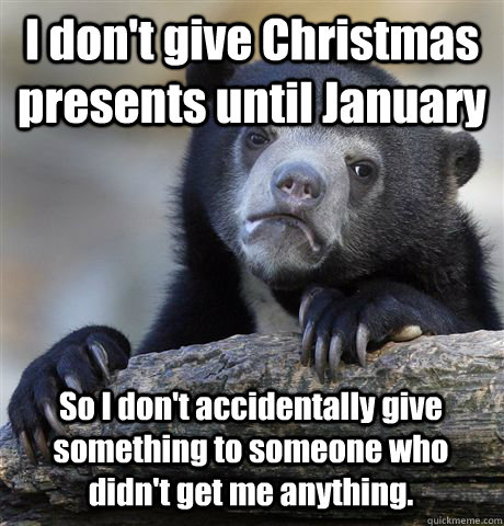 I don't give Christmas presents until January So I don't accidentally give something to someone who didn't get me anything. - I don't give Christmas presents until January So I don't accidentally give something to someone who didn't get me anything.  Confession Bear