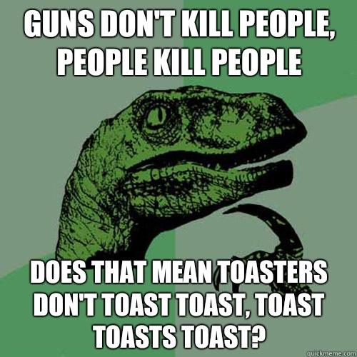 Guns don't kill people, people kill people Does that mean toasters don't toast toast, toast toasts toast?  Philosoraptor
