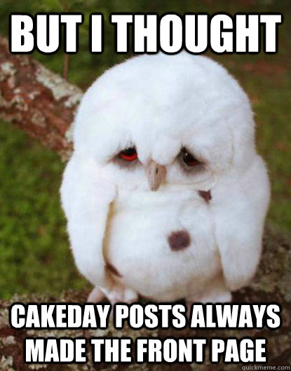 But I thought cakeday posts always made the front page - But I thought cakeday posts always made the front page  Depressed Owl