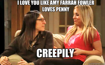 I love you like Amy Farrah Fowler loves Penny CREEPILY