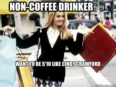 NON-coffee DRINKER want to be 5'10 like cindy crawford - NON-coffee DRINKER want to be 5'10 like cindy crawford  Cher Horowitz Clueless