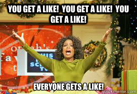 YOU GET A LIKE!  YOU GET A LIKE!  YOU GET A LIKE! EVERYONE GETS A LIKE!