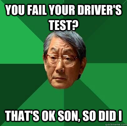 you fail your driver's test? that's ok son, so did I - you fail your driver's test? that's ok son, so did I  High Expectations Asian Father