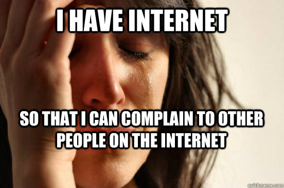 I have internet So that i can complain to other people on the internet