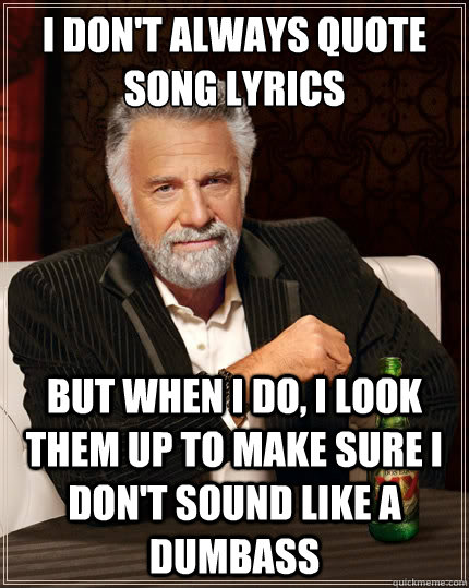 I don't always quote song lyrics But when i do, i Look them up to make sure I don't sound like a dumbass - I don't always quote song lyrics But when i do, i Look them up to make sure I don't sound like a dumbass  The Most Interesting Man In The World