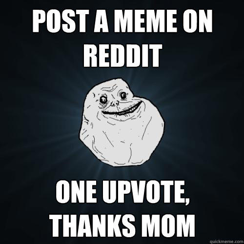 Post a meme on reddit One upvote, thanks mom - Post a meme on reddit One upvote, thanks mom  Forever Alone