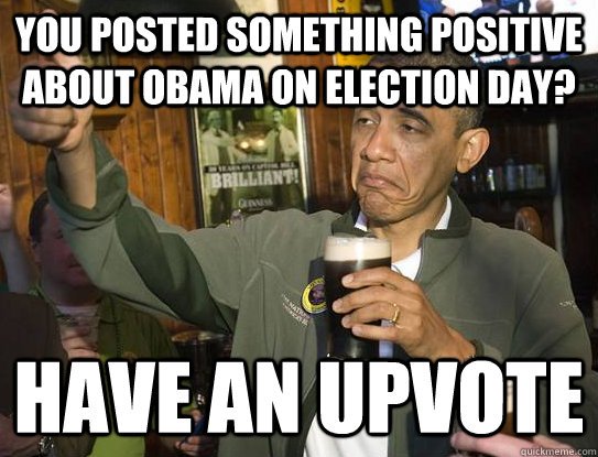 You posted something positive about Obama on election day? Have an upvote - You posted something positive about Obama on election day? Have an upvote  Upvoting Obama