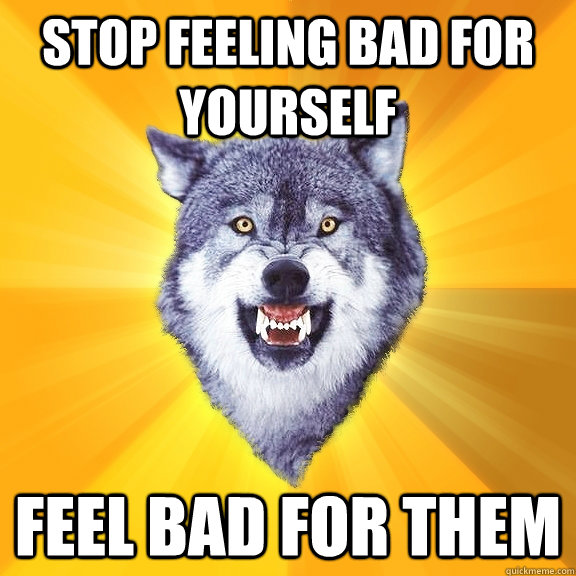 stop feeling bad for yourself Feel bad for them - stop feeling bad for yourself Feel bad for them  Courage Wolf