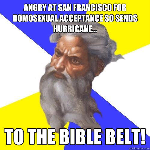 Angry at san francisco for homosexual acceptance so sends hurricane... to the bible belt! - Angry at san francisco for homosexual acceptance so sends hurricane... to the bible belt!  Advice God