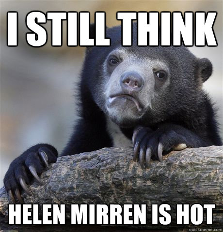 I still think Helen Mirren is hot - I still think Helen Mirren is hot  Confession Bear