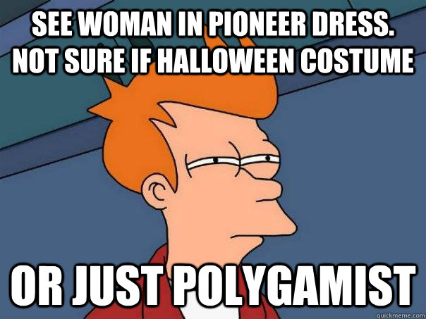 See woman in pioneer dress. Not sure if Halloween costume Or just polygamist - See woman in pioneer dress. Not sure if Halloween costume Or just polygamist  Futurama Fry