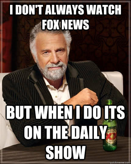 I don't always watch fox news but when i do its on the daily show - I don't always watch fox news but when i do its on the daily show  The Most Interesting Man In The World