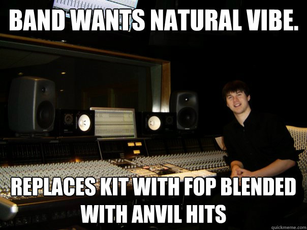 Band wants natural vibe. Replaces kit with FOP blended with anvil hits   Skumbag Sound Engineer