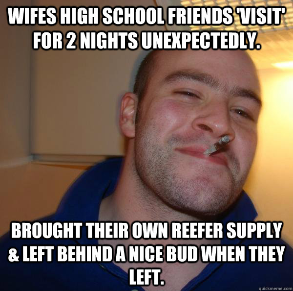 Wifes high school friends 'visit' for 2 nights unexpectedly. Brought their own reefer supply & left behind a nice bud when they left. - Wifes high school friends 'visit' for 2 nights unexpectedly. Brought their own reefer supply & left behind a nice bud when they left.  Misc