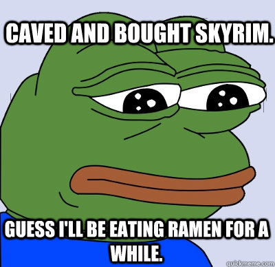 Caved and bought Skyrim. Guess I'll be eating ramen for a while.