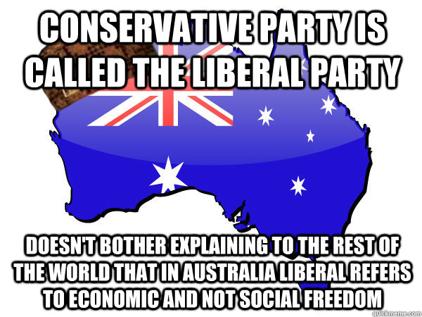 Conservative party is called the liberal party Doesn't bother explaining to the rest of the world that in Australia liberal refers to economic and not social freedom