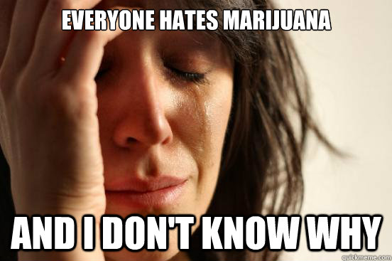 Everyone hates marijuana And I don't know why - Everyone hates marijuana And I don't know why  First World Problems