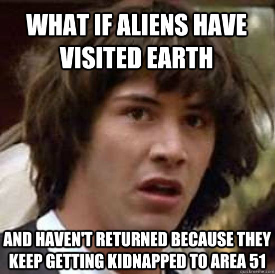 What if aliens have visited Earth and haven't returned because they keep getting kidnapped to area 51 - What if aliens have visited Earth and haven't returned because they keep getting kidnapped to area 51  conspiracy keanu