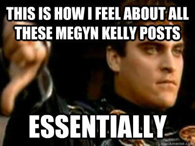 This is how I feel about all these Megyn Kelly posts essentially   Downvoting Roman