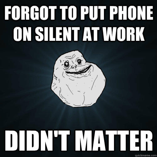Forgot to put phone on silent at work Didn't matter - Forgot to put phone on silent at work Didn't matter  Forever Alone