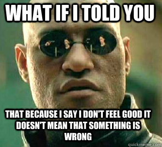 what if i told you that because i say i don't feel good it doesn't mean that something is wrong - what if i told you that because i say i don't feel good it doesn't mean that something is wrong  Matrix Morpheus