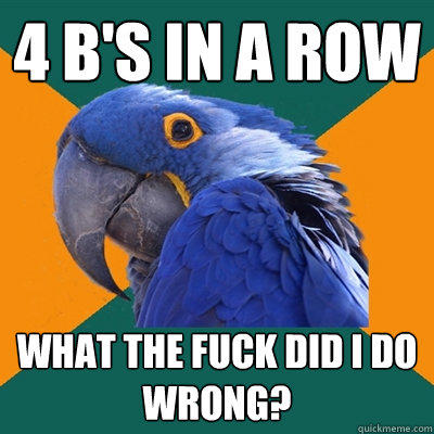 4 B's in a row What the fuck did I do wrong? - 4 B's in a row What the fuck did I do wrong?  Paranoid Parrot