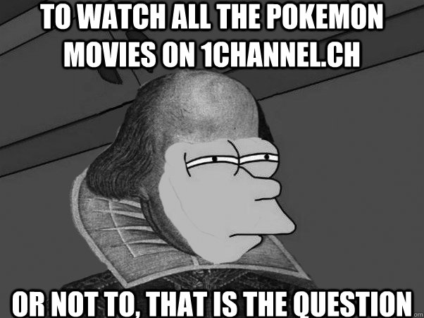 To watch all the pokemon movies on 1channel.ch or not to, that is the question