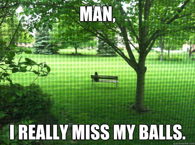 man, I really miss my balls.