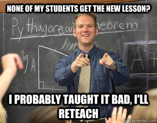 None of my students get the new lesson? I probably taught it bad, i'll reteach - None of my students get the new lesson? I probably taught it bad, i'll reteach  Awesome High School Teacher