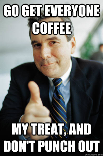 Go get everyone coffee My treat, and don't punch out - Go get everyone coffee My treat, and don't punch out  Good Guy Boss
