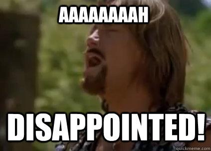 aaaaaaaah disappointed!