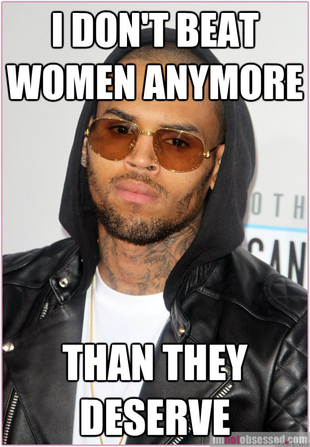 I don't beat women anymore than they deserve  Not misunderstood Chris Brown