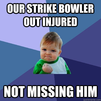 Our strike bowler out injured Not missing him - Our strike bowler out injured Not missing him  Success Kid