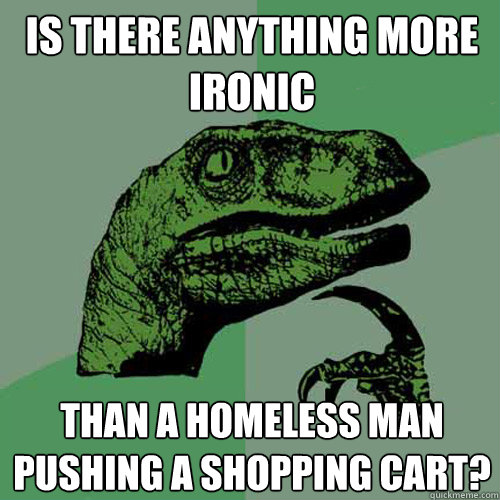 Is there anything more ironic than a homeless man pushing a shopping cart? - Is there anything more ironic than a homeless man pushing a shopping cart?  Philosoraptor