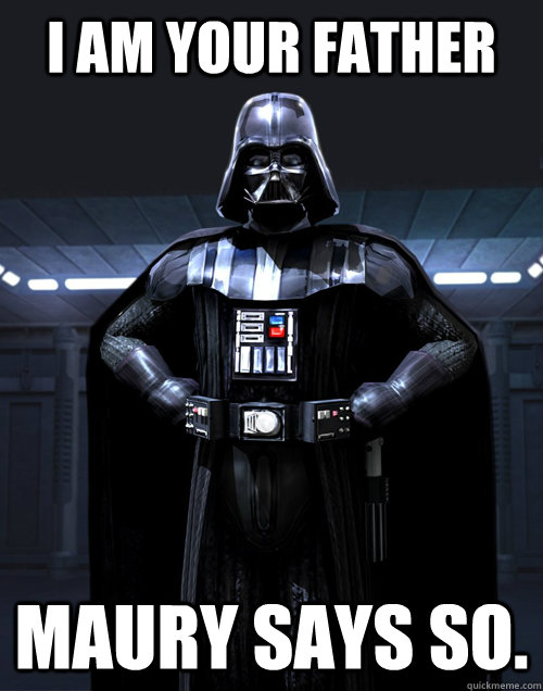 I AM YOUR FATHER Maury says so.