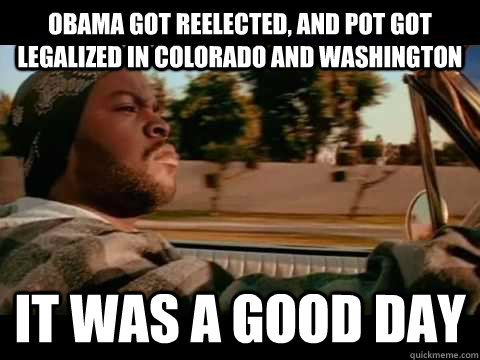 Obama got reelected, and pot got legalized in colorado and washington it was a good day - Obama got reelected, and pot got legalized in colorado and washington it was a good day  Misc
