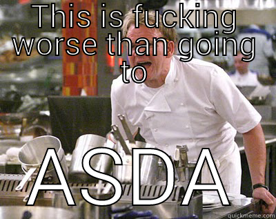THIS IS FUCKING WORSE THAN GOING TO ASDA Chef Ramsay