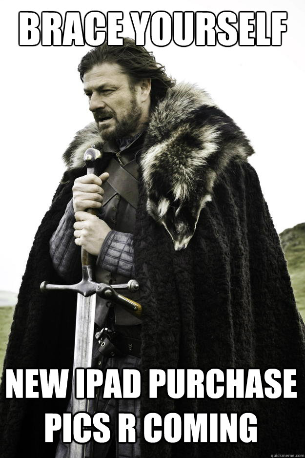 Brace yourself new ipad purchase pics r coming - Brace yourself new ipad purchase pics r coming  Winter is coming
