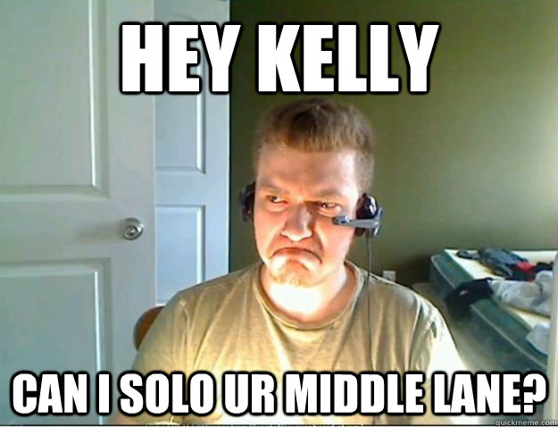 Hey KELLY CAN I SOLO UR MIDDLE LANE?