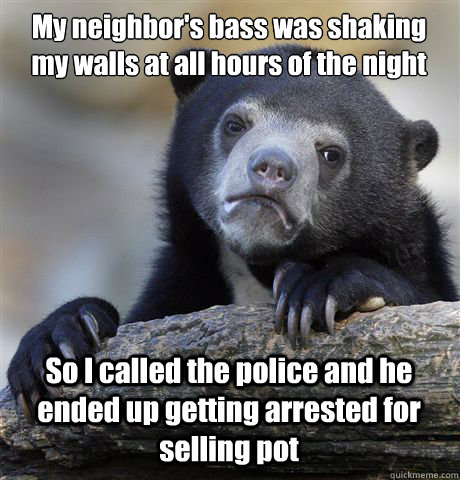 My neighbor's bass was shaking my walls at all hours of the night So I called the police and he ended up getting arrested for selling pot - My neighbor's bass was shaking my walls at all hours of the night So I called the police and he ended up getting arrested for selling pot  Confession Bear