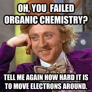 Oh, you  failed organic chemistry? Tell me again how hard it is to move electrons around. - Oh, you  failed organic chemistry? Tell me again how hard it is to move electrons around.  Condescending Wonka