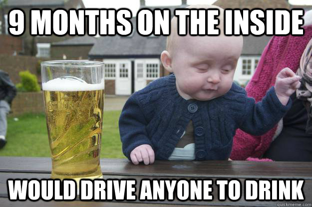 9 months on the inside would drive anyone to drink - 9 months on the inside would drive anyone to drink  drunk baby