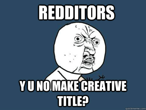 Redditors y u no make creative title?  - Redditors y u no make creative title?   Y U No