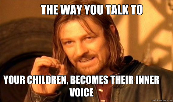 The way you talk to  your children, becomes their inner voice