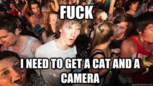 Fuck I need to get a cat and a camera - Fuck I need to get a cat and a camera  Sudden Clarity Clarence