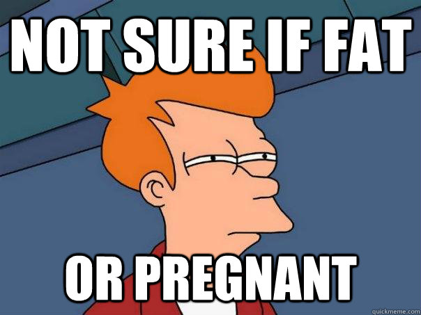 Not sure if fat or pregnant  - Not sure if fat or pregnant   Futurama Fry