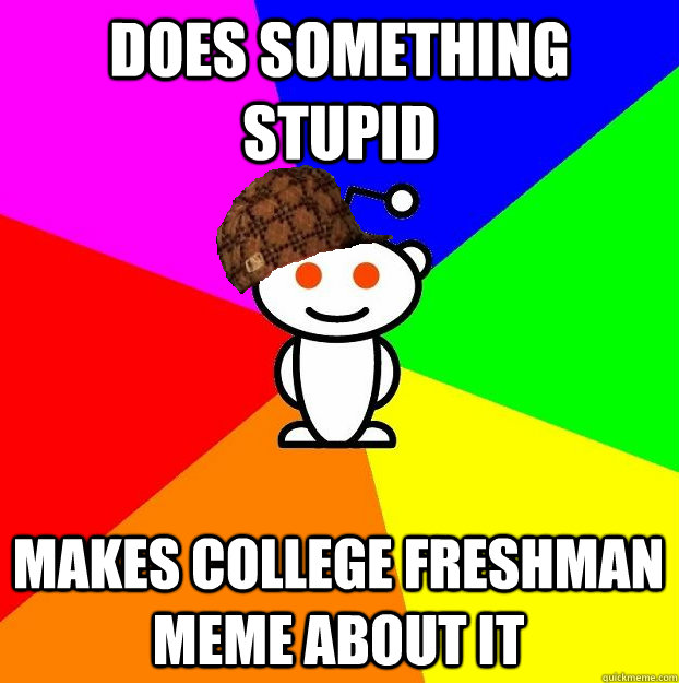 Does something stupid Makes college freshman meme about it - Does something stupid Makes college freshman meme about it  Scumbag Redditor