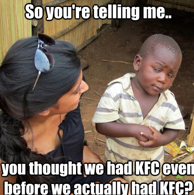 So you're telling me.. you thought we had KFC even before we actually had KFC?